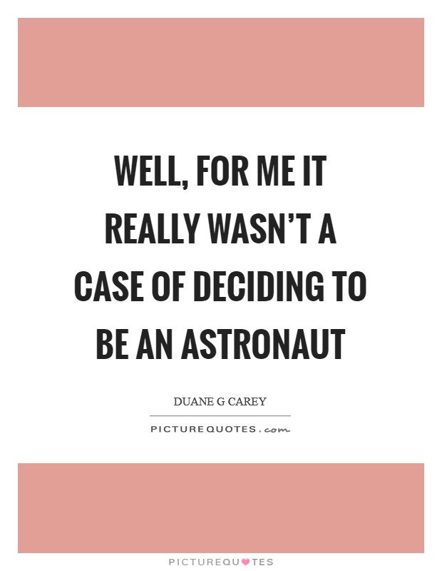 Well, for me it really wasn't a case of deciding to be an astronaut Picture Quote #1