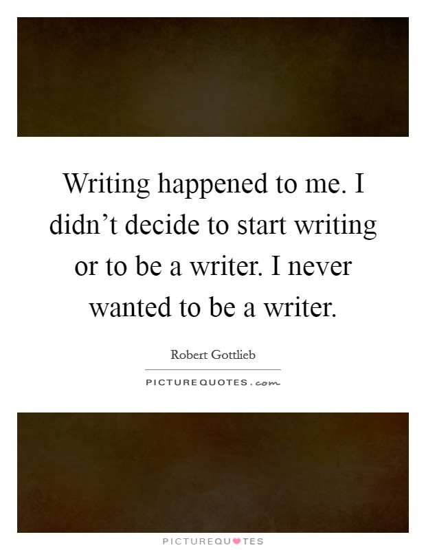 Writing happened to me. I didn't decide to start writing or to be a writer. I never wanted to be a writer Picture Quote #1