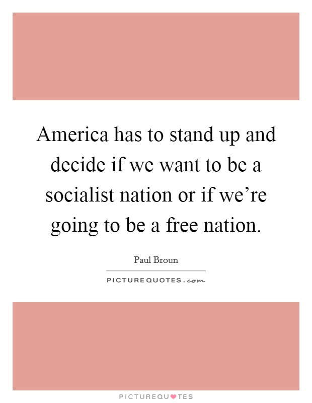 America has to stand up and decide if we want to be a socialist nation or if we're going to be a free nation Picture Quote #1