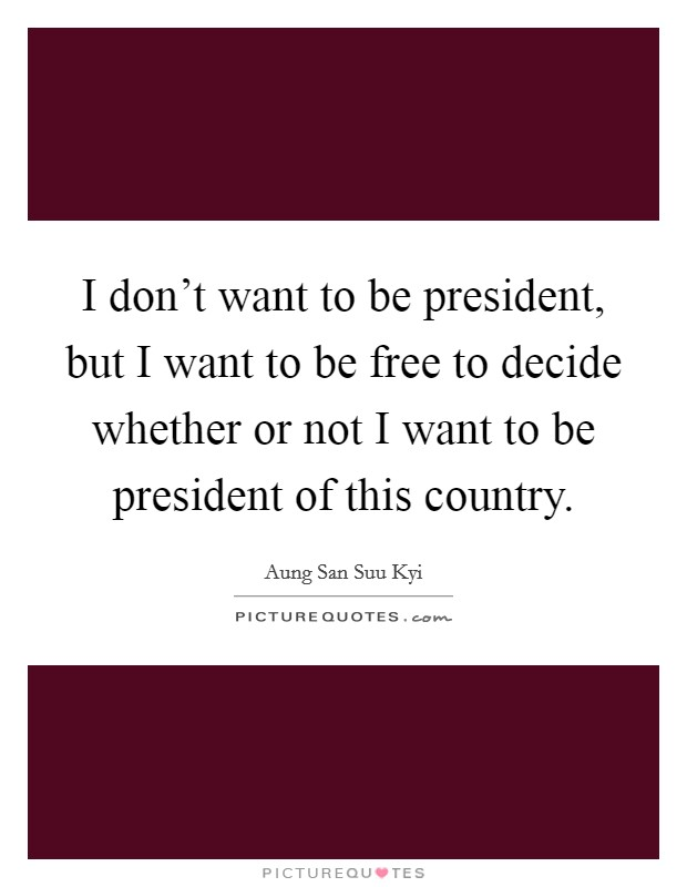 I don't want to be president, but I want to be free to decide whether or not I want to be president of this country Picture Quote #1