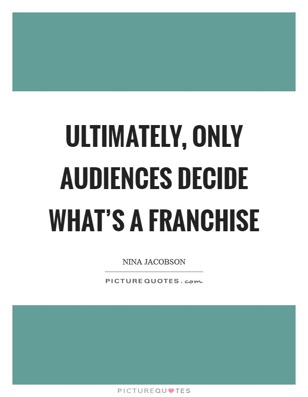 Ultimately, only audiences decide what's a franchise Picture Quote #1