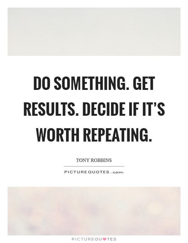 Do something. Get results. Decide if it's worth repeating Picture Quote #1