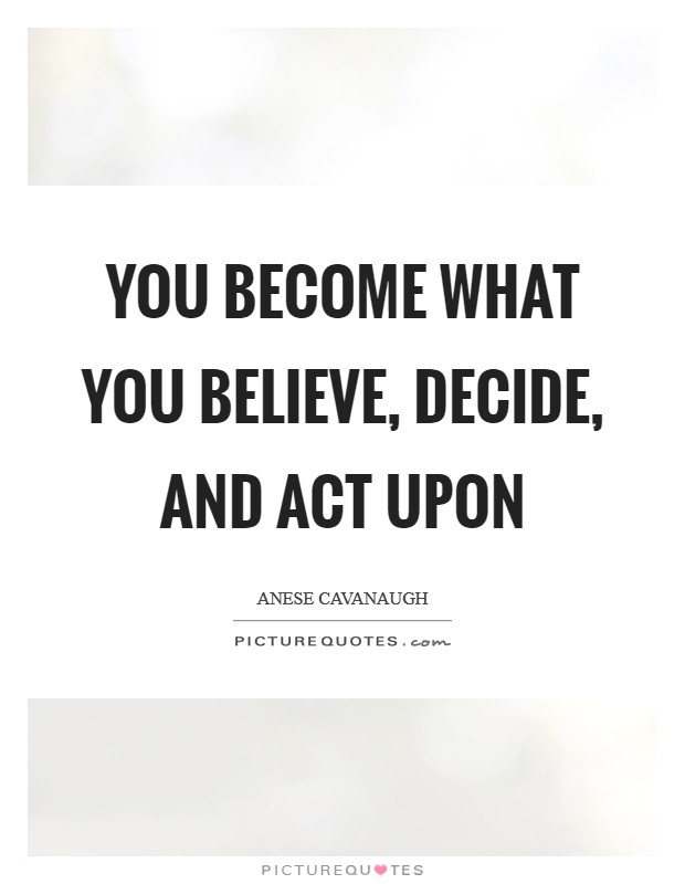 You become what you believe, decide, and act upon Picture Quote #1