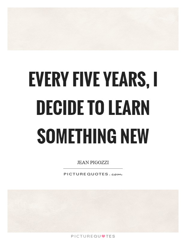 Every five years, I decide to learn something new Picture Quote #1