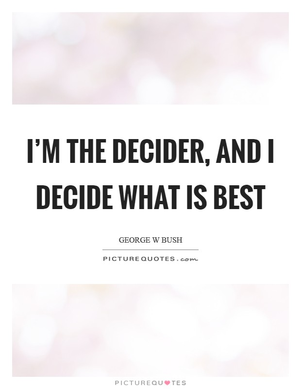I'm the decider, and I decide what is best Picture Quote #1