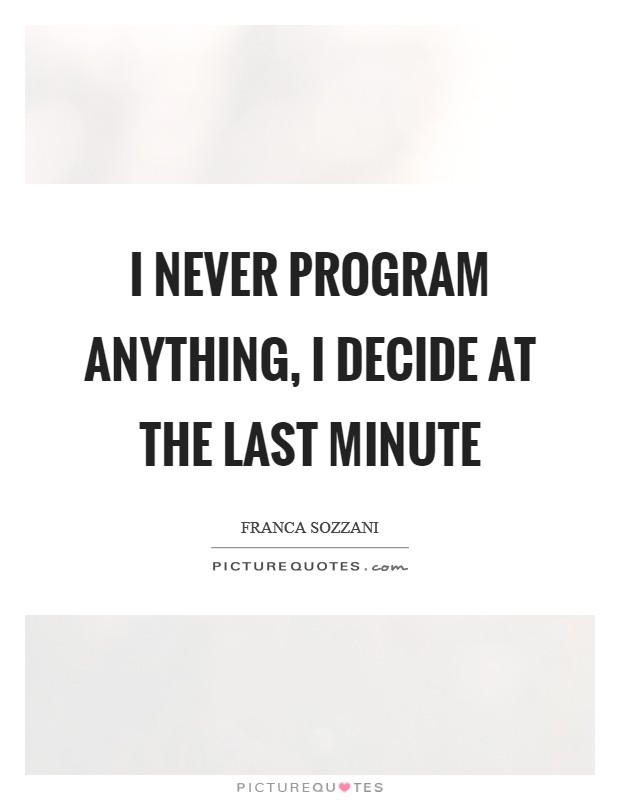 I never program anything, I decide at the last minute Picture Quote #1