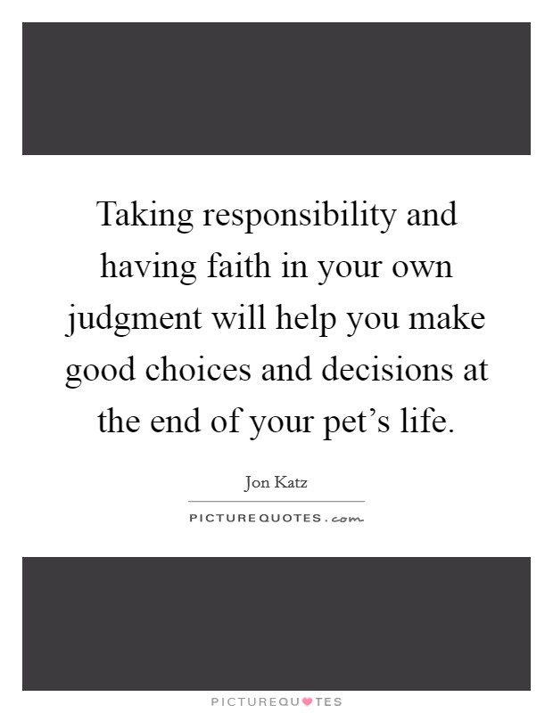Taking responsibility and having faith in your own judgment will help you make good choices and decisions at the end of your pet's life Picture Quote #1