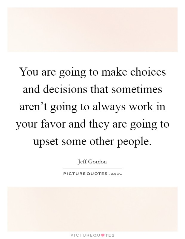 You are going to make choices and decisions that sometimes aren't going to always work in your favor and they are going to upset some other people Picture Quote #1