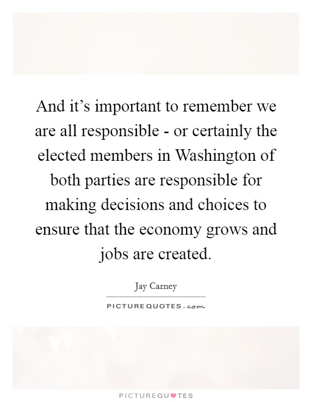 And it's important to remember we are all responsible - or certainly the elected members in Washington of both parties are responsible for making decisions and choices to ensure that the economy grows and jobs are created Picture Quote #1