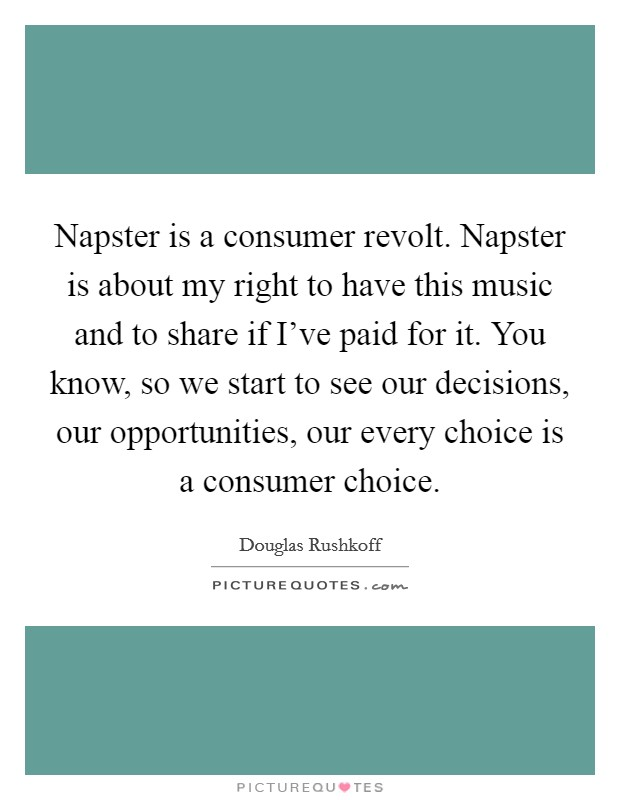 Napster is a consumer revolt. Napster is about my right to have this music and to share if I've paid for it. You know, so we start to see our decisions, our opportunities, our every choice is a consumer choice Picture Quote #1
