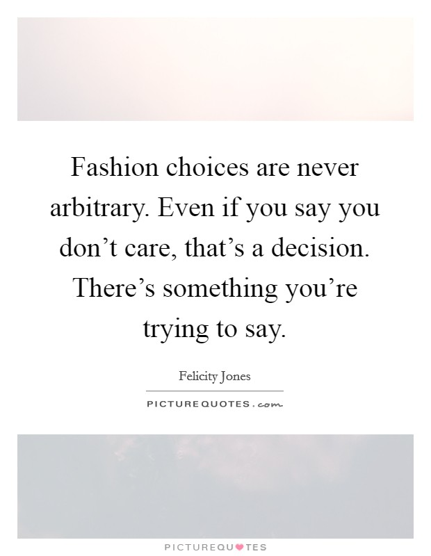 Fashion choices are never arbitrary. Even if you say you don't care, that's a decision. There's something you're trying to say Picture Quote #1