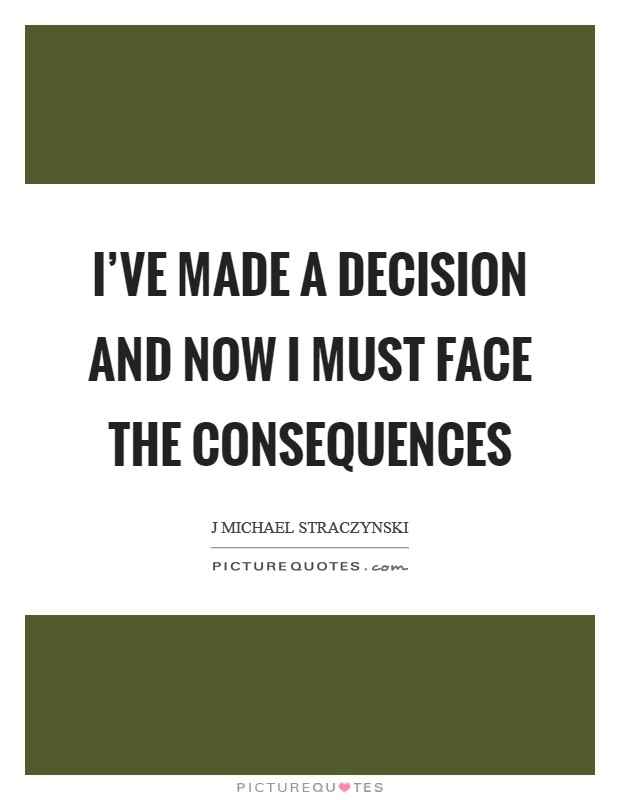 I've made a decision and now I must face the consequences Picture Quote #1