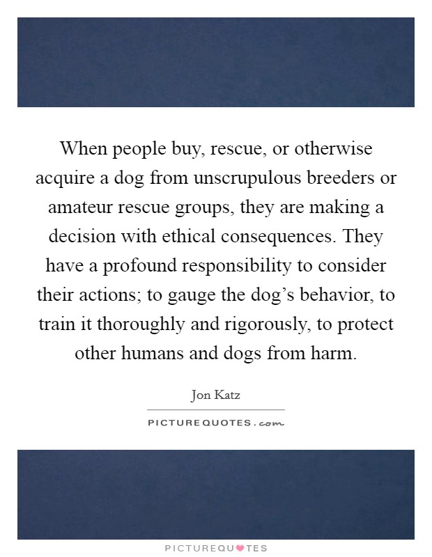 When people buy, rescue, or otherwise acquire a dog from unscrupulous breeders or amateur rescue groups, they are making a decision with ethical consequences. They have a profound responsibility to consider their actions; to gauge the dog's behavior, to train it thoroughly and rigorously, to protect other humans and dogs from harm Picture Quote #1