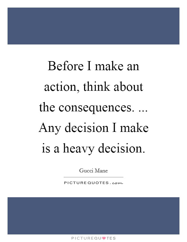 Before I make an action, think about the consequences. ... Any decision I make is a heavy decision. Picture Quote #1