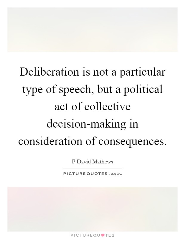 Deliberation is not a particular type of speech, but a political act of collective decision-making in consideration of consequences Picture Quote #1