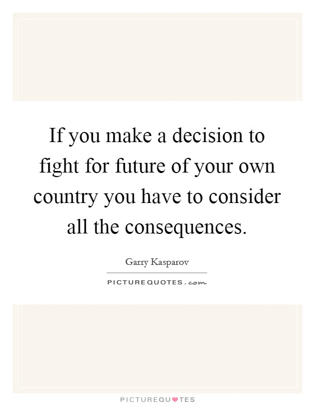 If you make a decision to fight for future of your own country you have to consider all the consequences. Picture Quote #1