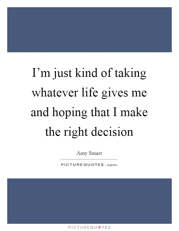 I'm just kind of taking whatever life gives me and hoping that I make the right decision Picture Quote #1