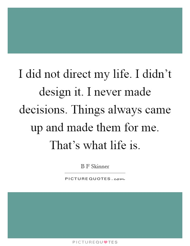 I did not direct my life. I didn't design it. I never made decisions. Things always came up and made them for me. That's what life is Picture Quote #1