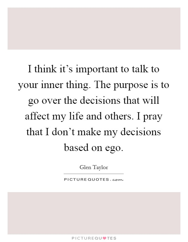 I think it's important to talk to your inner thing. The purpose is to go over the decisions that will affect my life and others. I pray that I don't make my decisions based on ego. Picture Quote #1