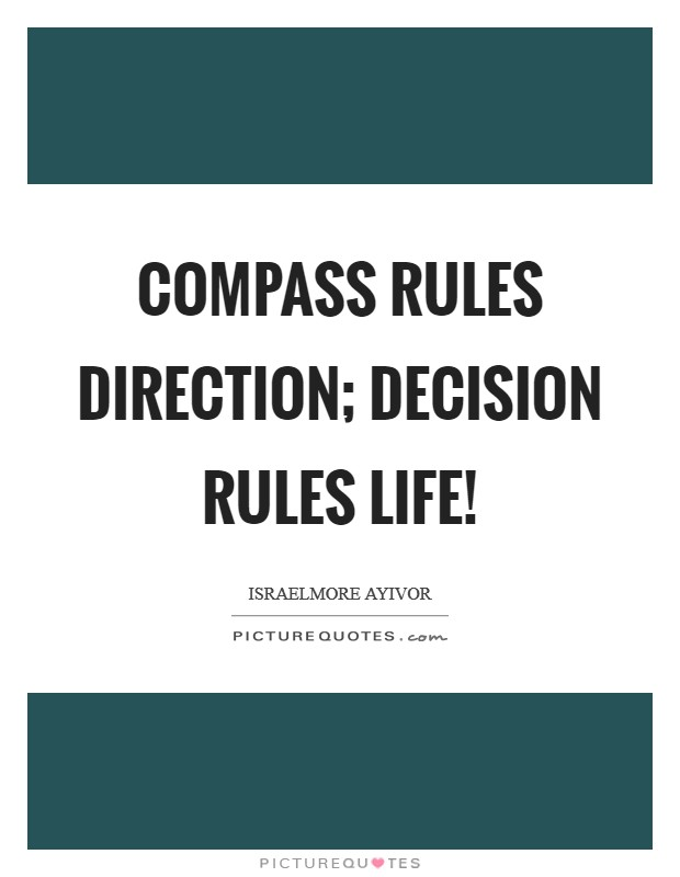 Compass rules direction; Decision rules life! Picture Quote #1