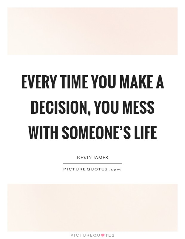 Every time you make a decision, you mess with someone's life Picture Quote #1