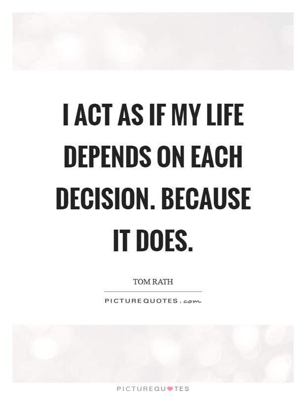 I act as if my life depends on each decision. Because it does Picture Quote #1