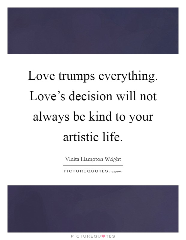 Love trumps everything. Love's decision will not always be kind to your artistic life Picture Quote #1
