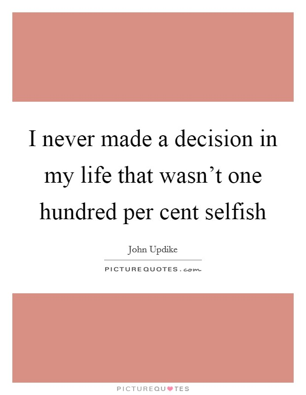 I never made a decision in my life that wasn't one hundred per cent selfish Picture Quote #1