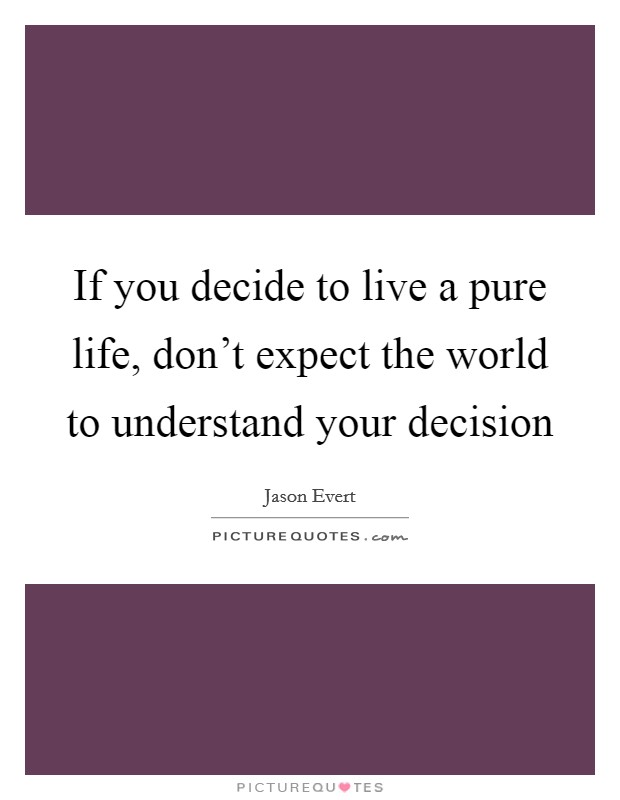 If you decide to live a pure life, don't expect the world to understand your decision Picture Quote #1
