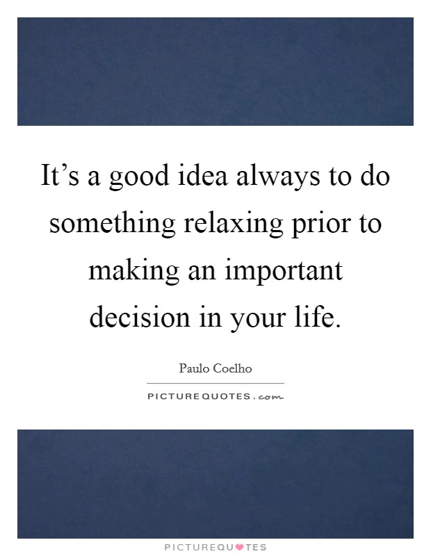 It's a good idea always to do something relaxing prior to making an important decision in your life Picture Quote #1