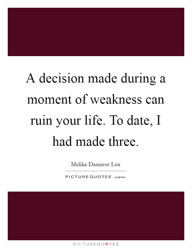 A decision made during a moment of weakness can ruin your life. To date, I had made three Picture Quote #1