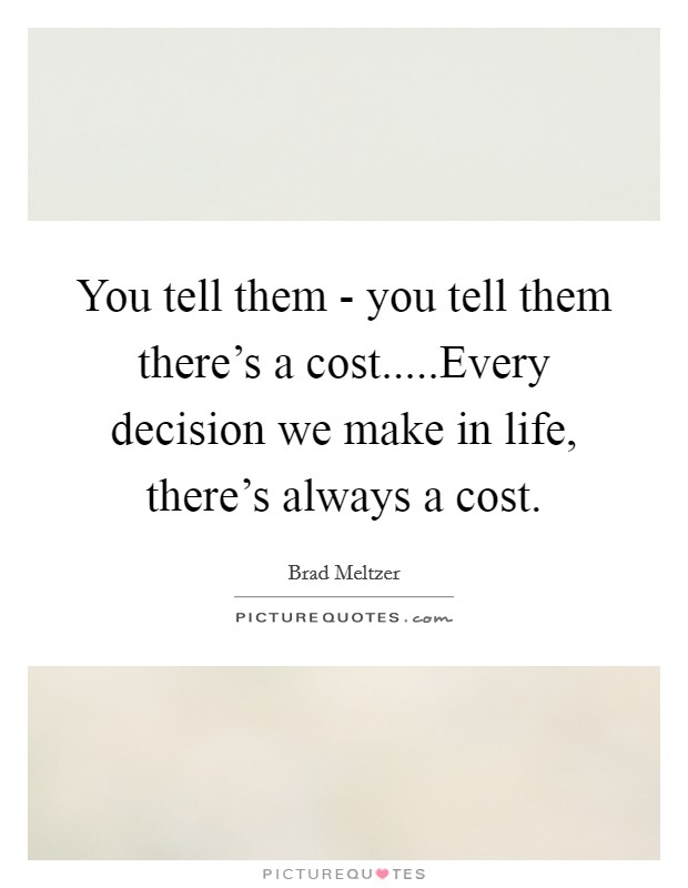 You tell them - you tell them there's a cost.....Every decision we make in life, there's always a cost Picture Quote #1