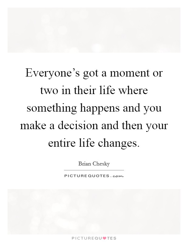 Everyone's got a moment or two in their life where something happens and you make a decision and then your entire life changes Picture Quote #1