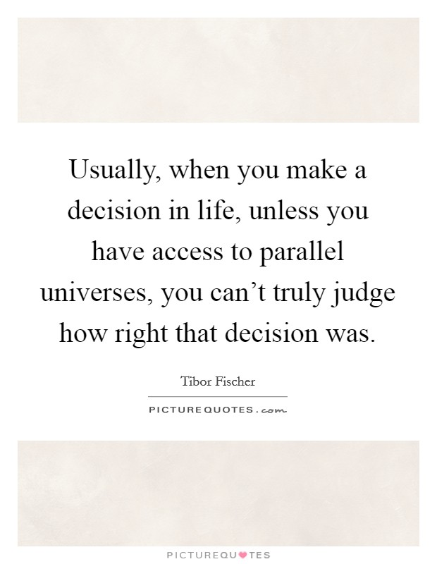 Usually, when you make a decision in life, unless you have access to parallel universes, you can't truly judge how right that decision was Picture Quote #1