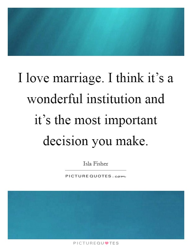 I love marriage. I think it's a wonderful institution and it's the most important decision you make Picture Quote #1