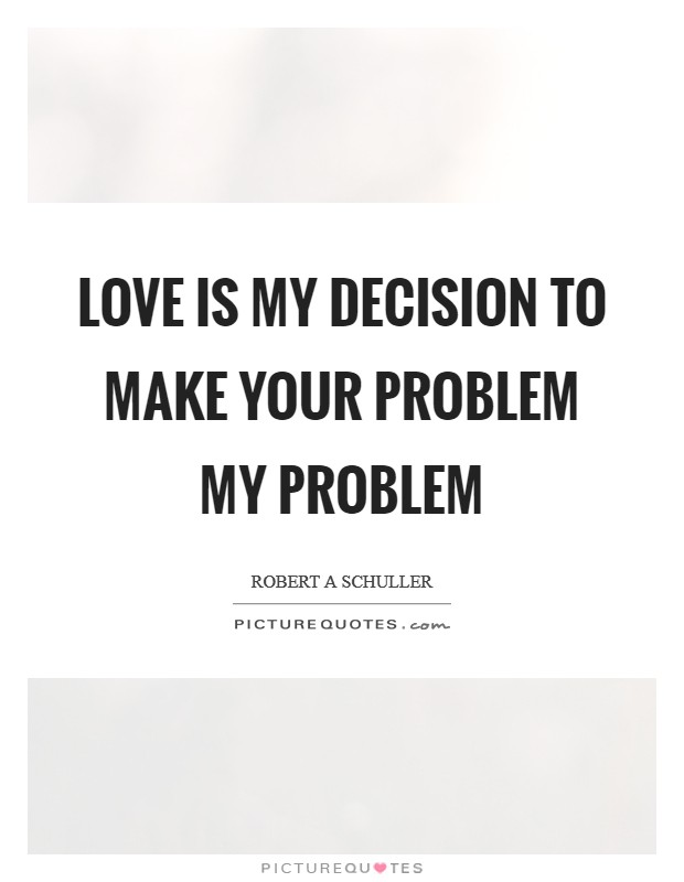 Love is my decision to make your problem my problem Picture Quote #1