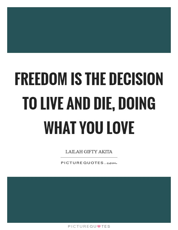 Freedom is the decision to live and die, doing what you love Picture Quote #1