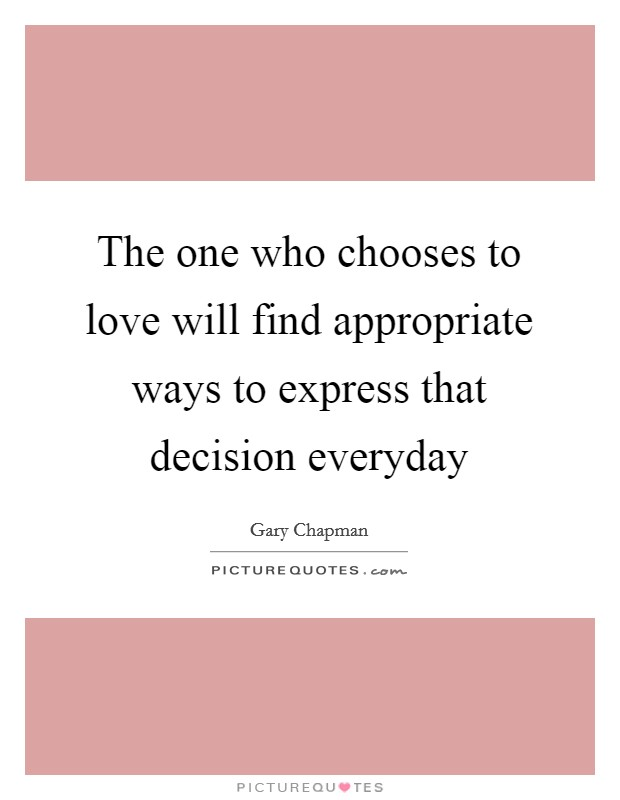 The one who chooses to love will find appropriate ways to express that decision everyday Picture Quote #1