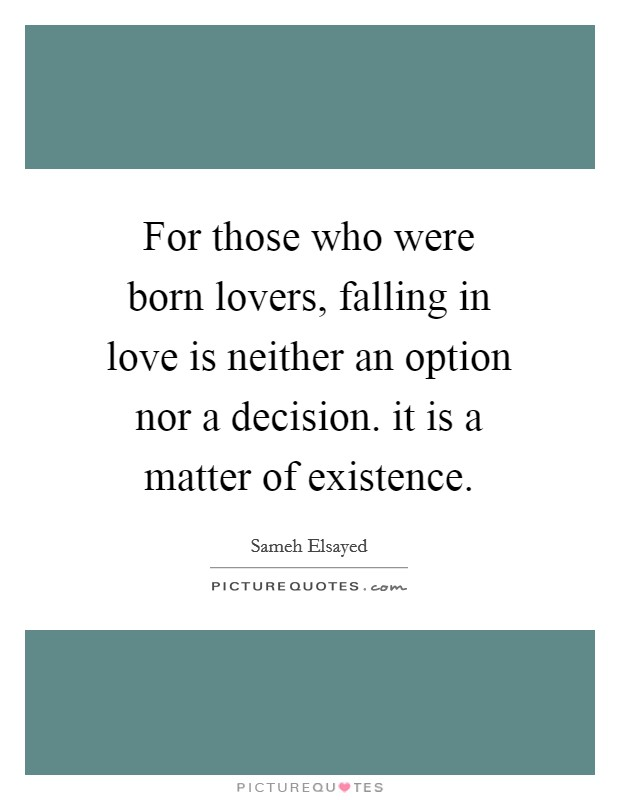 For those who were born lovers, falling in love is neither an option nor a decision. it is a matter of existence Picture Quote #1