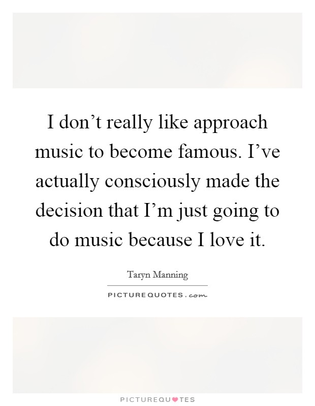 I don't really like approach music to become famous. I've actually consciously made the decision that I'm just going to do music because I love it Picture Quote #1