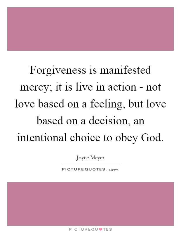 Forgiveness is manifested mercy; it is live in action - not love based on a feeling, but love based on a decision, an intentional choice to obey God Picture Quote #1