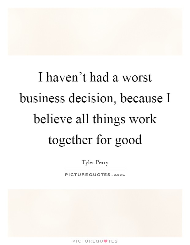 I haven't had a worst business decision, because I believe all things work together for good Picture Quote #1