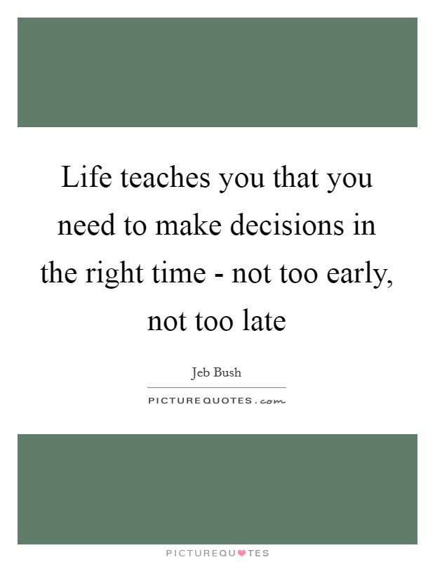 Life teaches you that you need to make decisions in the right time - not too early, not too late Picture Quote #1