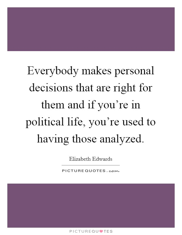 Everybody makes personal decisions that are right for them and if you're in political life, you're used to having those analyzed Picture Quote #1