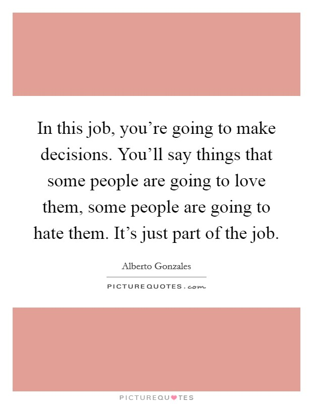 In this job, you're going to make decisions. You'll say things that some people are going to love them, some people are going to hate them. It's just part of the job. Picture Quote #1