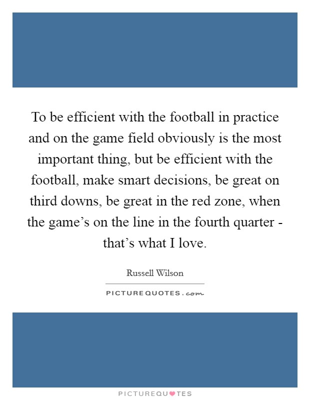 To be efficient with the football in practice and on the game field obviously is the most important thing, but be efficient with the football, make smart decisions, be great on third downs, be great in the red zone, when the game's on the line in the fourth quarter - that's what I love Picture Quote #1