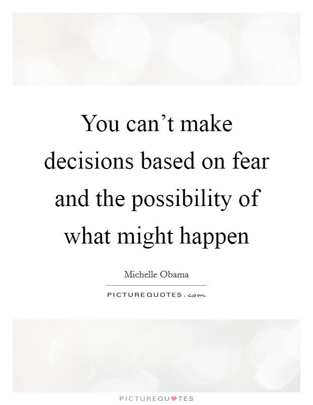 You can't make decisions based on fear and the possibility of what might happen Picture Quote #1