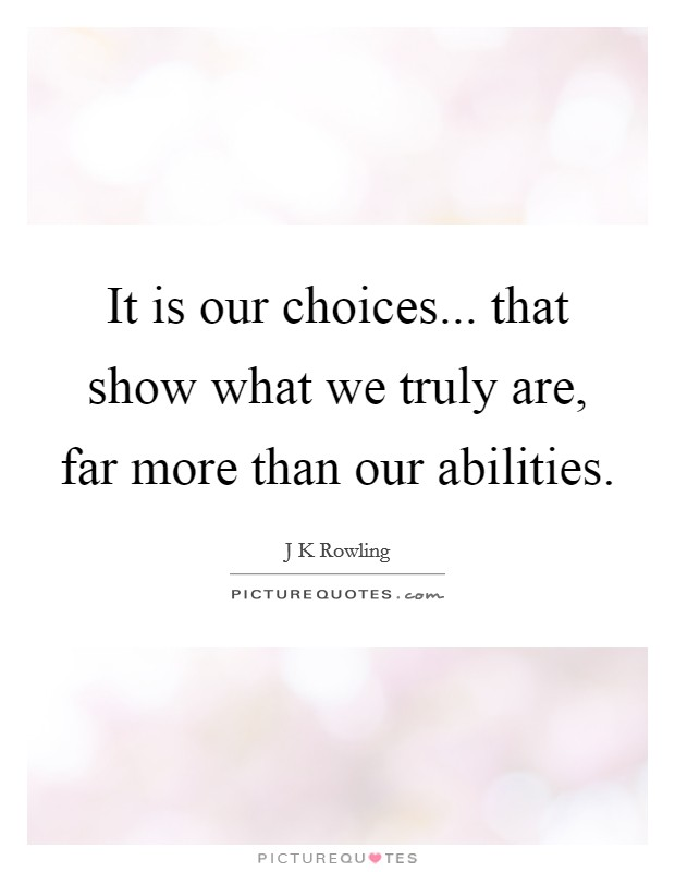 It is our choices... that show what we truly are, far more than our abilities Picture Quote #1