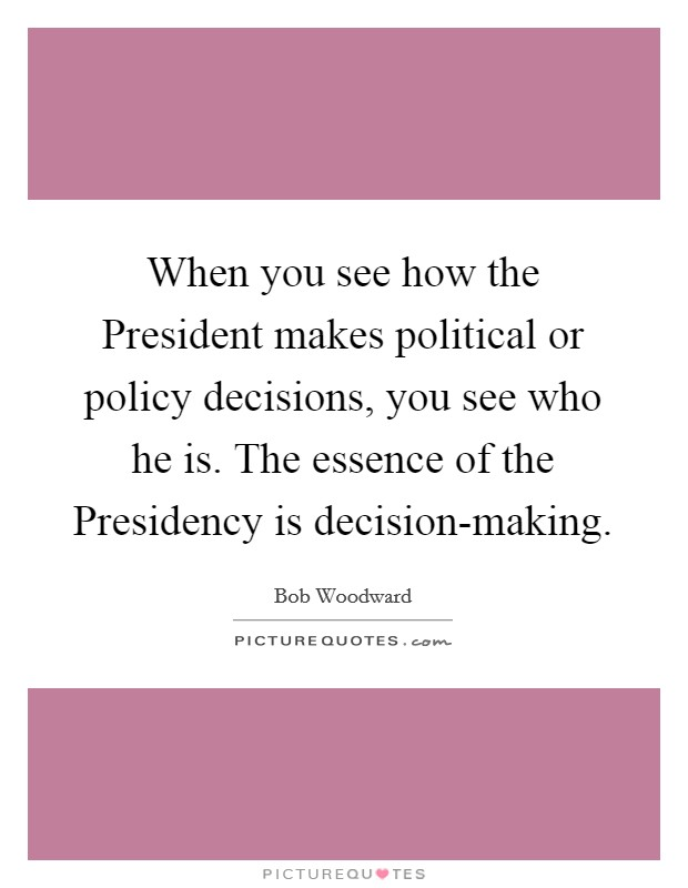 When you see how the President makes political or policy decisions, you see who he is. The essence of the Presidency is decision-making Picture Quote #1