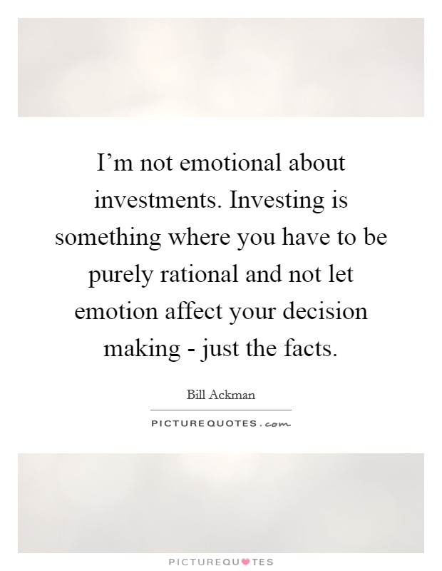 I'm not emotional about investments. Investing is something where you have to be purely rational and not let emotion affect your decision making - just the facts Picture Quote #1